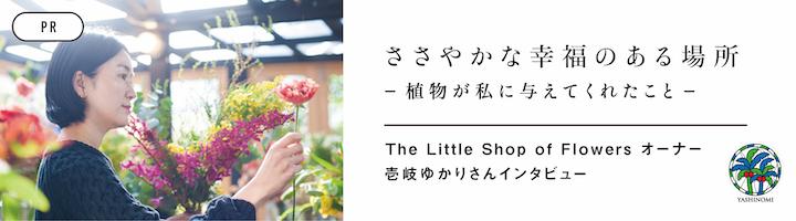 [PR] ささやかな幸福のある場所 ー植物が私に与えてくれたことー The Little Shop of Flowers オーナー 壱岐ゆかりさんインタビュー